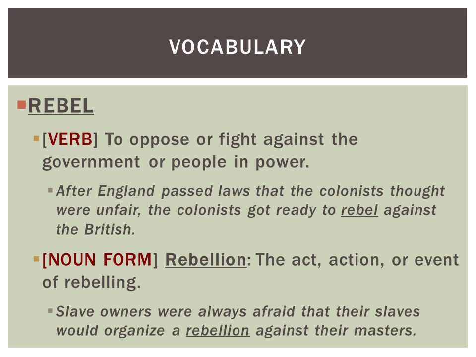 Vocabulary REBEL. [VERB] To oppose or fight against the government or people in power.